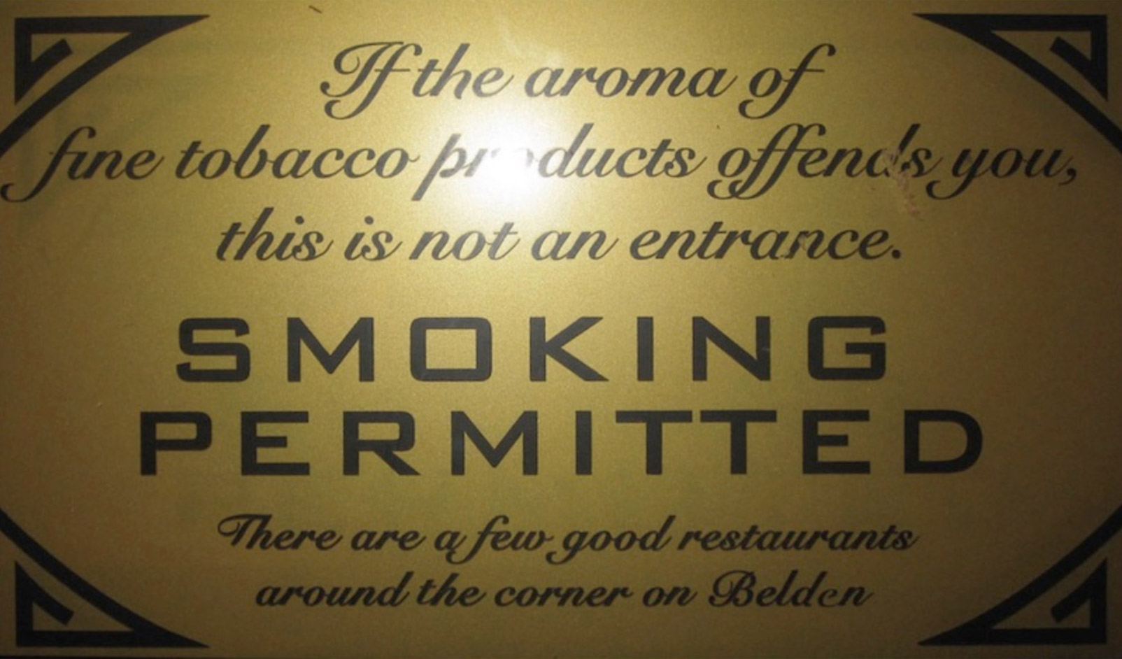If the aroma of fine tobacco products offends you, this is not an entrance. SMOKING PERMITTED. There are a few good restaurants around the corner on Belden.